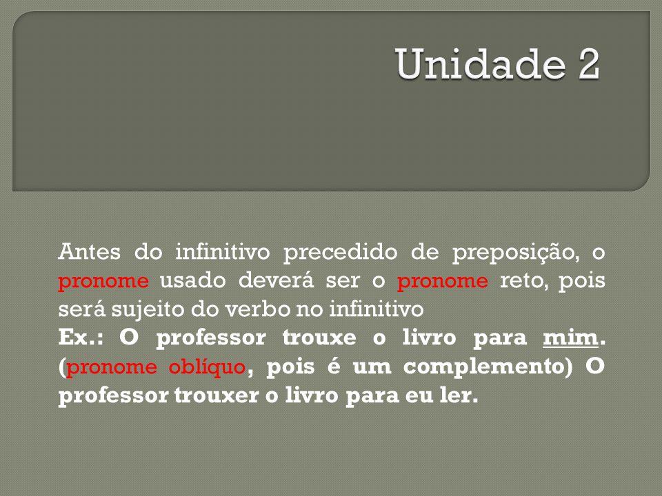 Unidade 2 Antes do infinitivo precedido de preposição, o pronome usado deverá ser o pronome reto, pois será sujeito do verbo no infinitivo.