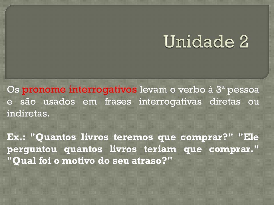 Unidade 2 Os pronome interrogativos levam o verbo à 3ª pessoa e são usados em frases interrogativas diretas ou indiretas.