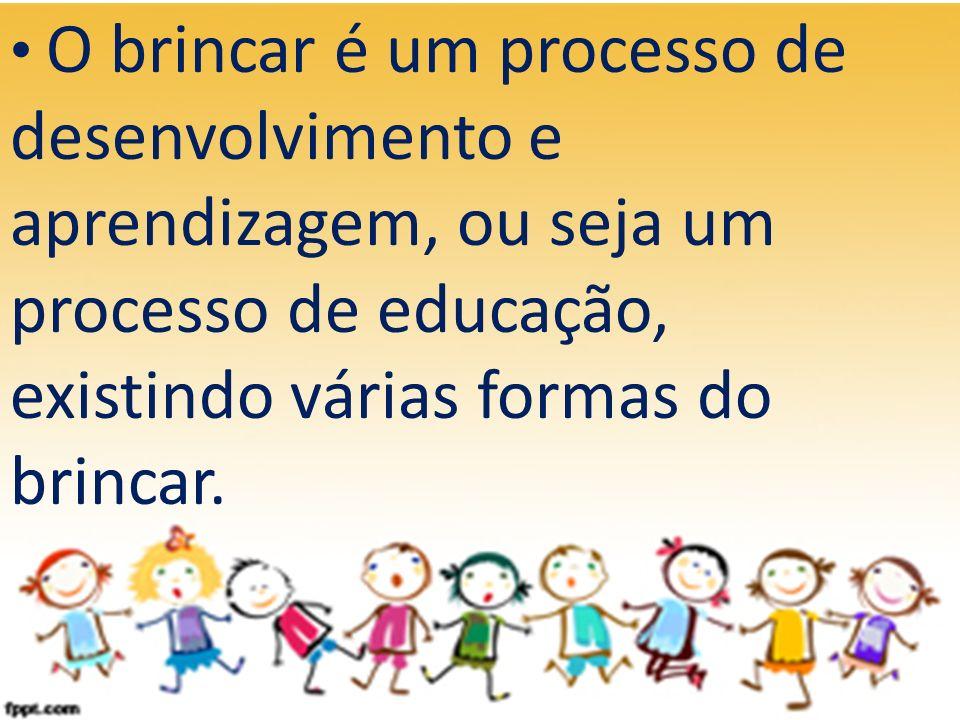 O brincar é um processo de desenvolvimento e aprendizagem, ou seja um processo de educação, existindo várias formas do brincar.
