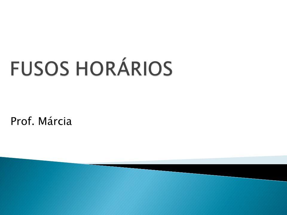 FUSOS HORÁRIOS Prof. Márcia