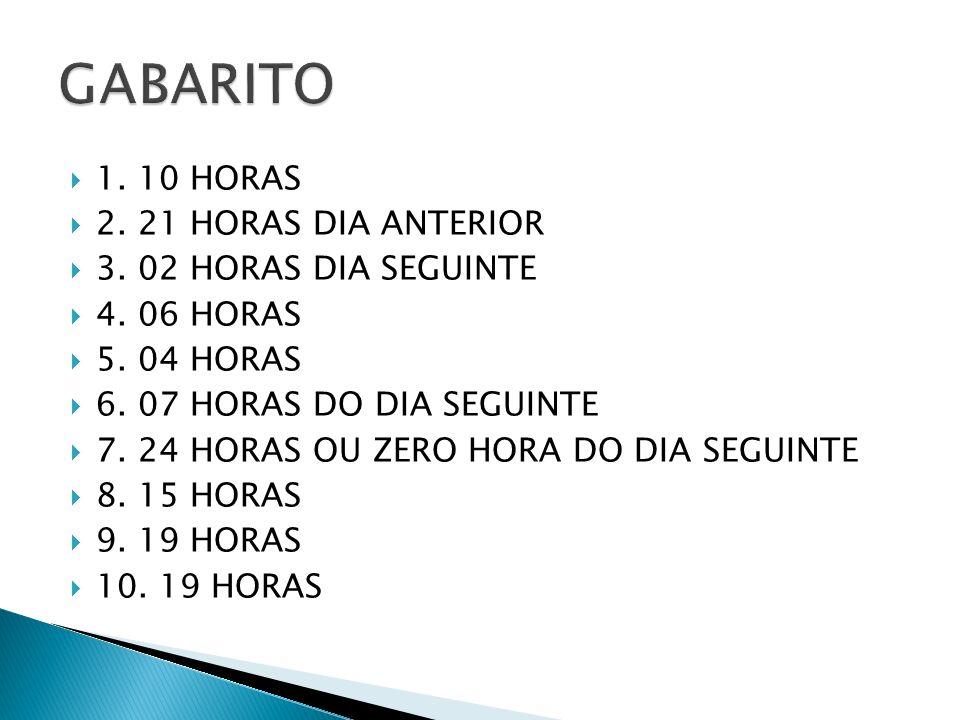 GABARITO 1. 10 HORAS 2. 21 HORAS DIA ANTERIOR 3. 02 HORAS DIA SEGUINTE