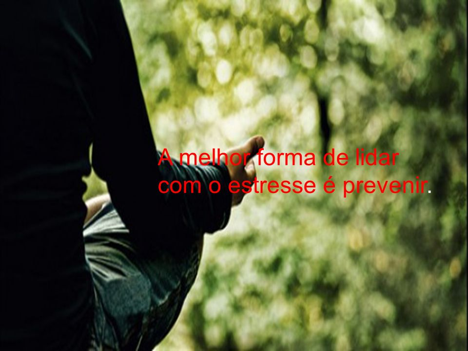 A melhor forma de lidar com o estresse é prevenir.