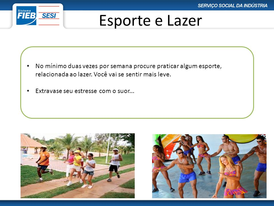 Esporte e LazerNo mínimo duas vezes por semana procure praticar algum esporte, relacionada ao lazer. Você vai se sentir mais leve.