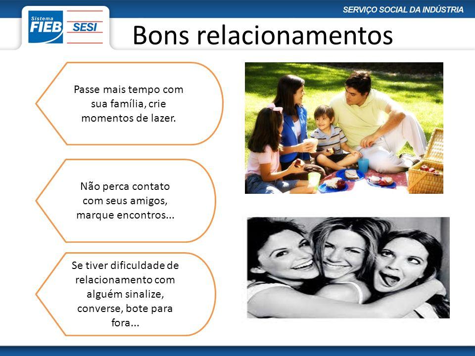 Bons relacionamentos Passe mais tempo com sua família, crie momentos de lazer. Não perca contato com seus amigos, marque encontros...