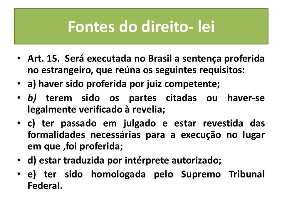 Fontes do direito- lei Art. 15. Será executada no Brasil a sentença proferida no estrangeiro, que reúna os seguintes requisitos:
