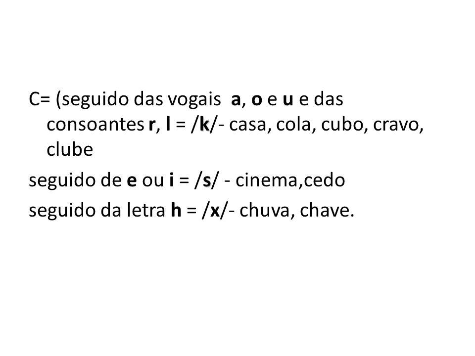C= (seguido das vogais a, o e u e das consoantes r, l = /k/- casa, cola, cubo, cravo, clube