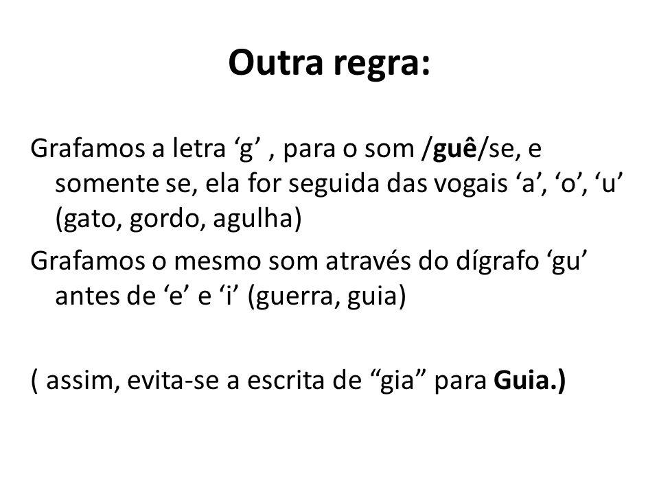 Outra regra: Grafamos a letra 'g' , para o som /guê/se, e somente se, ela for seguida das vogais 'a', 'o', 'u' (gato, gordo, agulha)