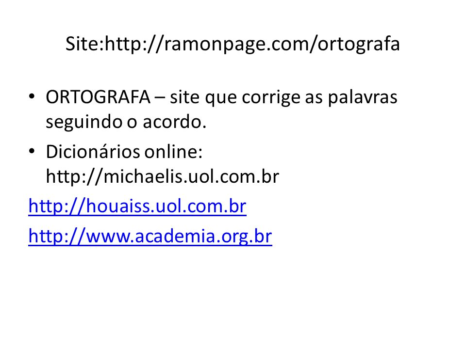 Site:http://ramonpage.com/ortografa ORTOGRAFA – site que corrige as palavras seguindo o acordo. Dicionários online: http://michaelis.uol.com.br.