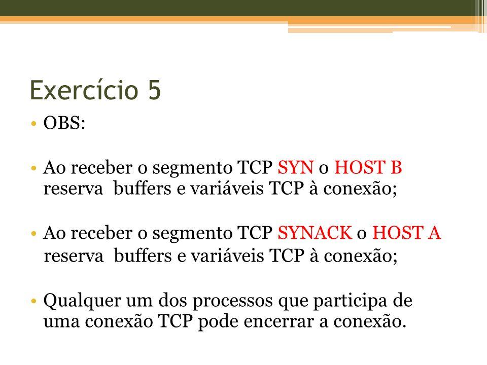 Exercício 5 OBS: Ao receber o segmento TCP SYN o HOST B reserva buffers e variáveis TCP à conexão;