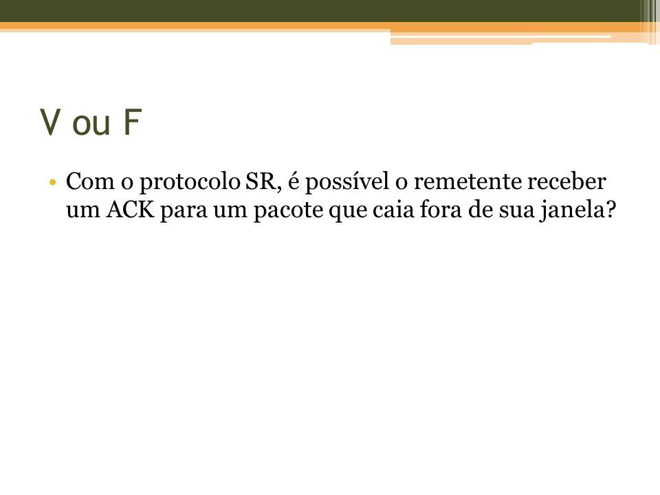 V ou F Com o protocolo SR, é possível o remetente receber um ACK para um pacote que caia fora de sua janela