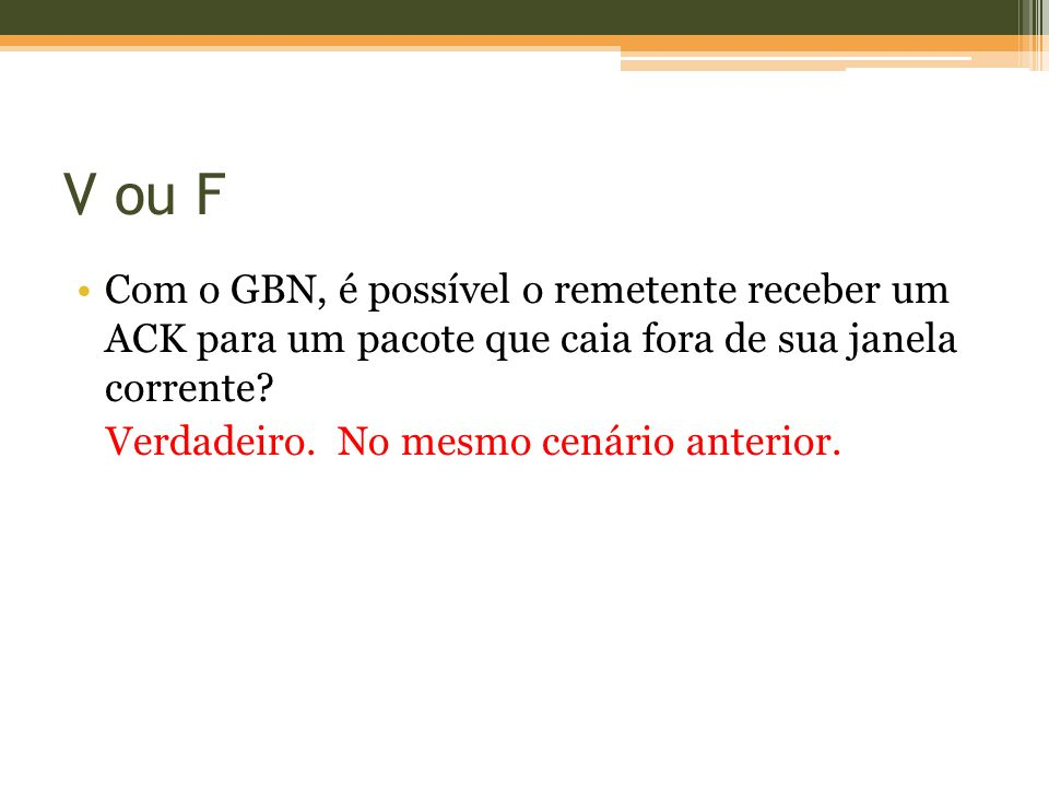 V ou F Com o GBN, é possível o remetente receber um ACK para um pacote que caia fora de sua janela corrente