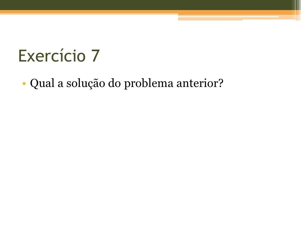 Exercício 7 Qual a solução do problema anterior