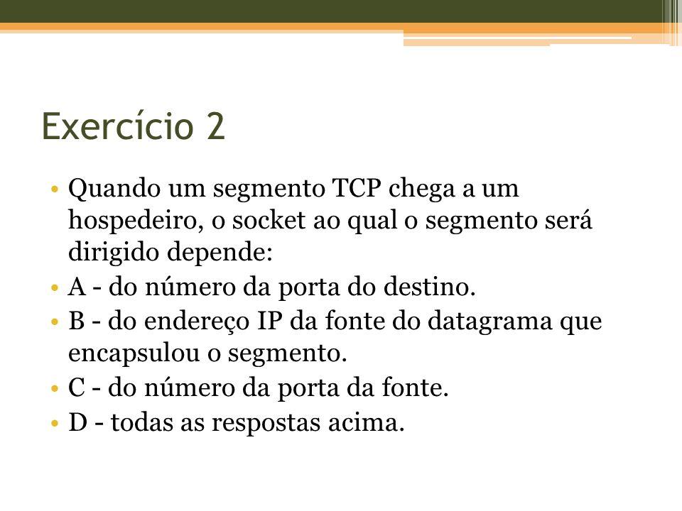 Exercício 2 Quando um segmento TCP chega a um hospedeiro, o socket ao qual o segmento será dirigido depende: