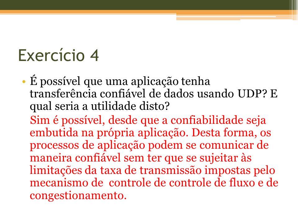 Exercício 4 É possível que uma aplicação tenha transferência confiável de dados usando UDP E qual seria a utilidade disto