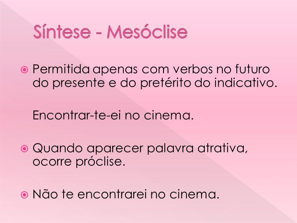 Síntese - Mesóclise Permitida apenas com verbos no futuro do presente e do pretérito do indicativo.