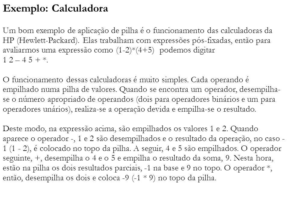 Exemplo: Calculadora Um bom exemplo de aplicação de pilha é o funcionamento das calculadoras da HP (Hewlett-Packard). Elas trabalham com expressões pós-fixadas, então para avaliarmos uma expressão como (1-2)*(4+5) podemos digitar