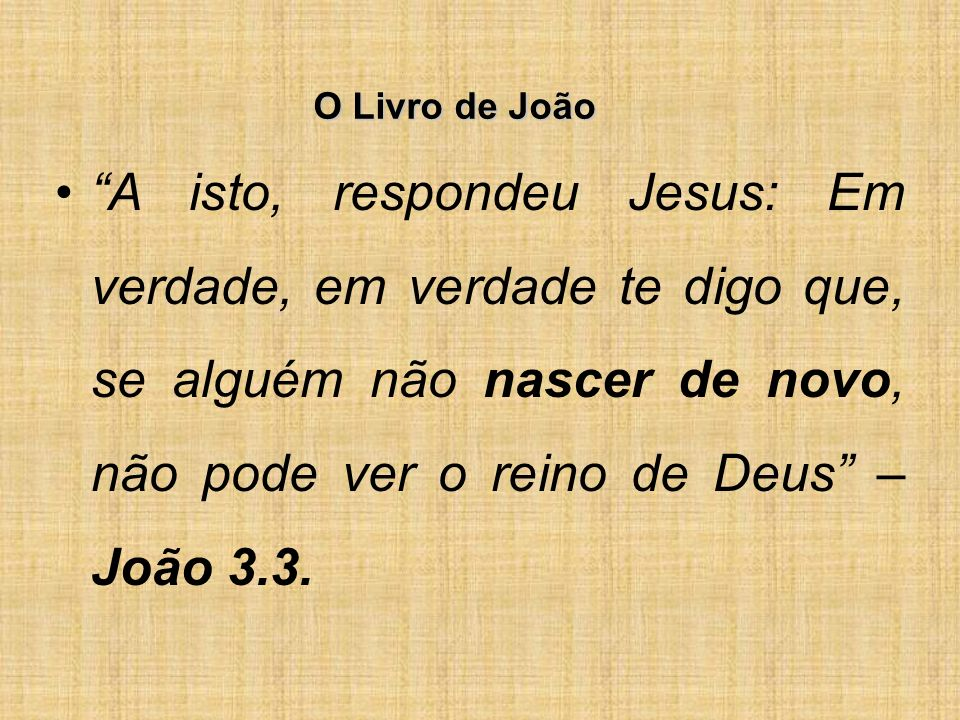 O Livro de João A isto, respondeu Jesus: Em verdade, em verdade te digo que, se alguém não nascer de novo, não pode ver o reino de Deus – João 3.3.