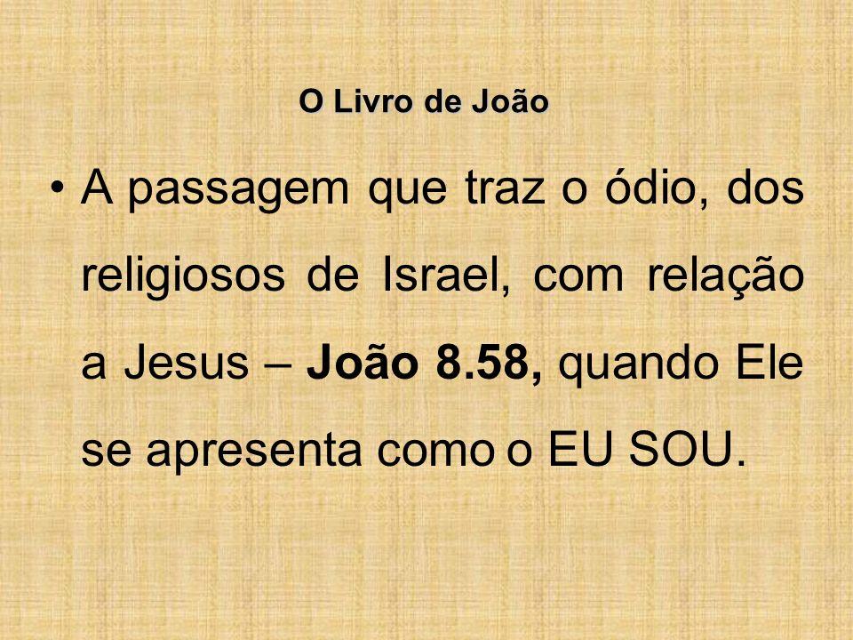 O Livro de João A passagem que traz o ódio, dos religiosos de Israel, com relação a Jesus – João 8.58, quando Ele se apresenta como o EU SOU.
