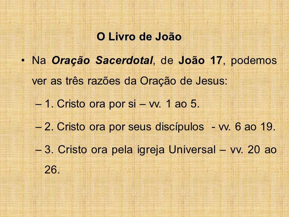 O Livro de João Na Oração Sacerdotal, de João 17, podemos ver as três razões da Oração de Jesus: 1. Cristo ora por si – vv. 1 ao 5.