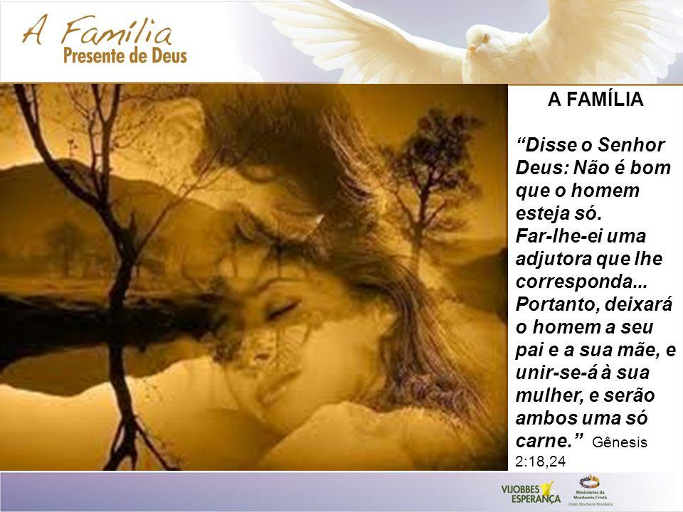 A FAMÍLIA Disse o Senhor Deus: Não é bom que o homem esteja só.