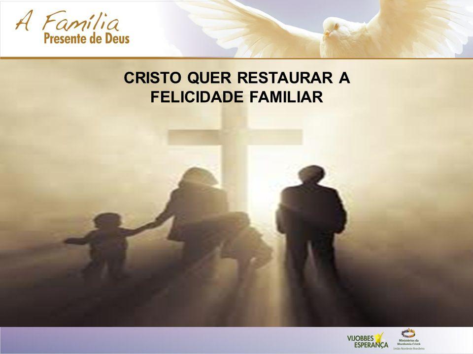 CRISTO QUER RESTAURAR A FELICIDADE FAMILIAR