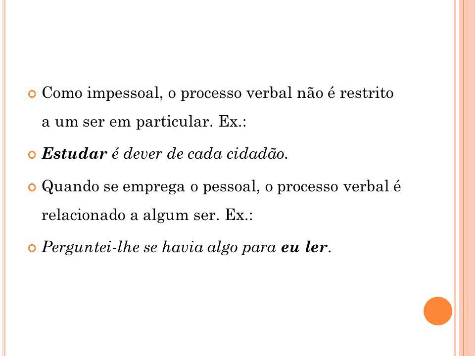 Como impessoal, o processo verbal não é restrito a um ser em particular. Ex.: