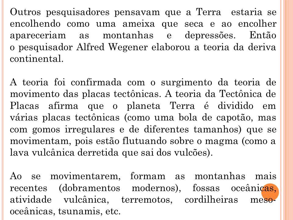 Outros pesquisadores pensavam que a Terra estaria se encolhendo como uma ameixa que seca e ao encolher apareceriam as montanhas e depressões. Então o pesquisador Alfred Wegener elaborou a teoria da deriva continental.
