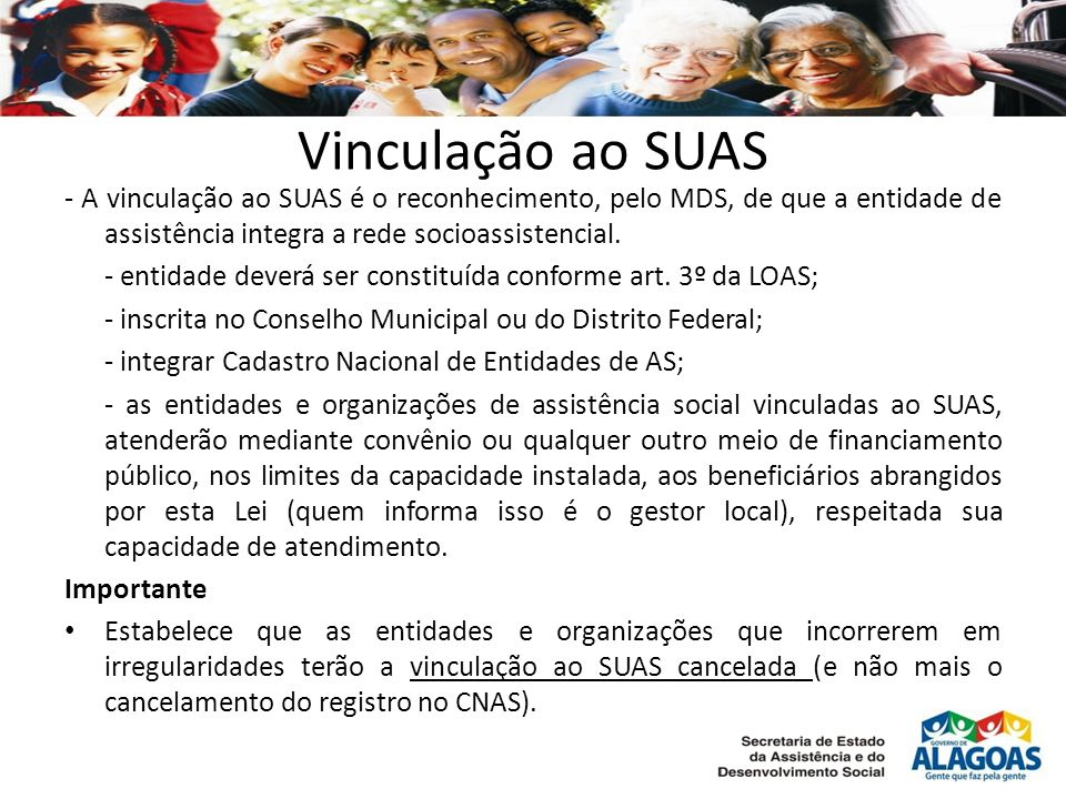 Vinculação ao SUAS - A vinculação ao SUAS é o reconhecimento, pelo MDS, de que a entidade de assistência integra a rede socioassistencial.