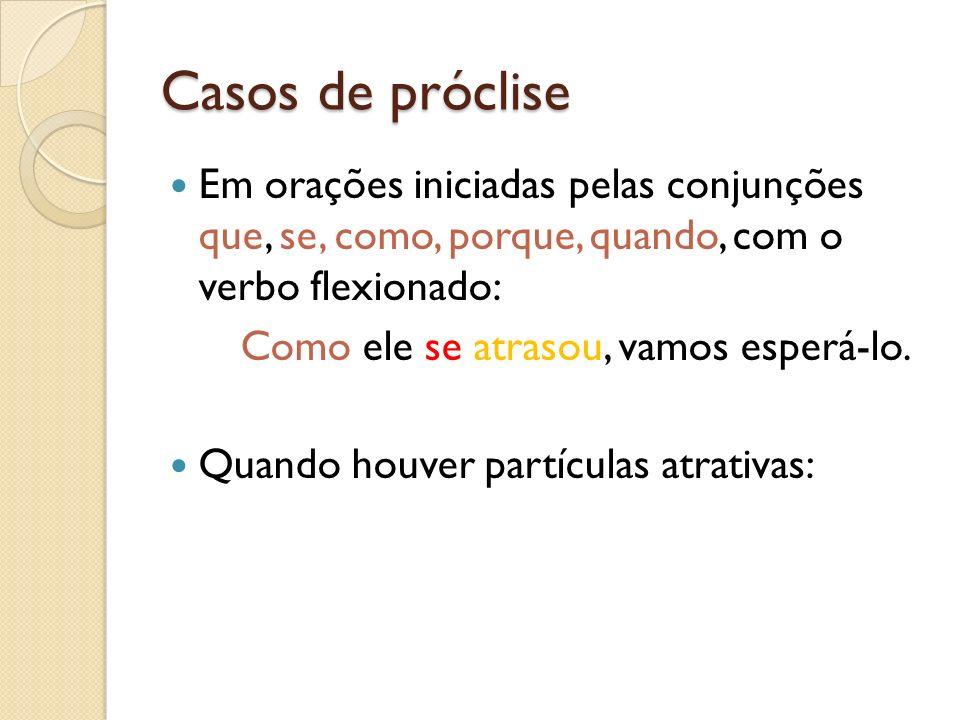 Casos de próclise Em orações iniciadas pelas conjunções que, se, como, porque, quando, com o verbo flexionado: