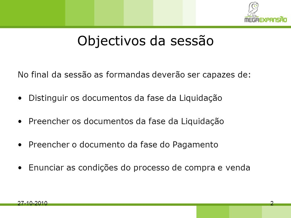 Objectivos da sessão No final da sessão as formandas deverão ser capazes de: Distinguir os documentos da fase da Liquidação.