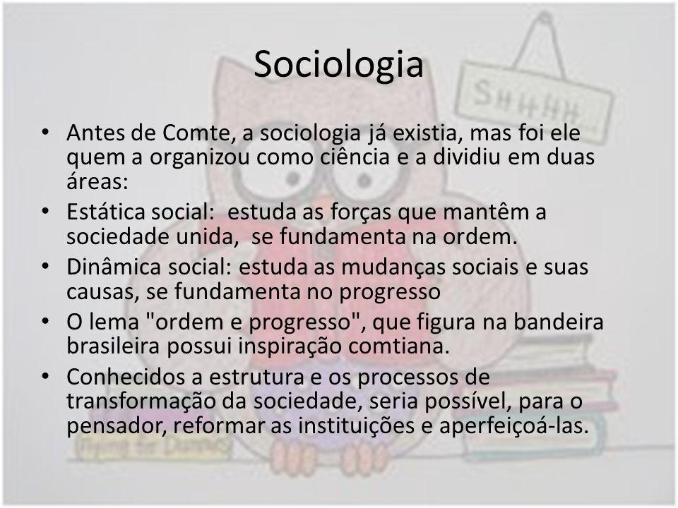 Sociologia Antes de Comte, a sociologia já existia, mas foi ele quem a organizou como ciência e a dividiu em duas áreas: