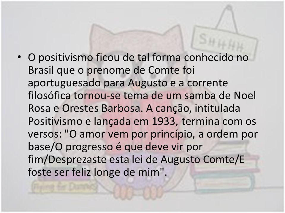 O positivismo ficou de tal forma conhecido no Brasil que o prenome de Comte foi aportuguesado para Augusto e a corrente filosófica tornou-se tema de um samba de Noel Rosa e Orestes Barbosa.