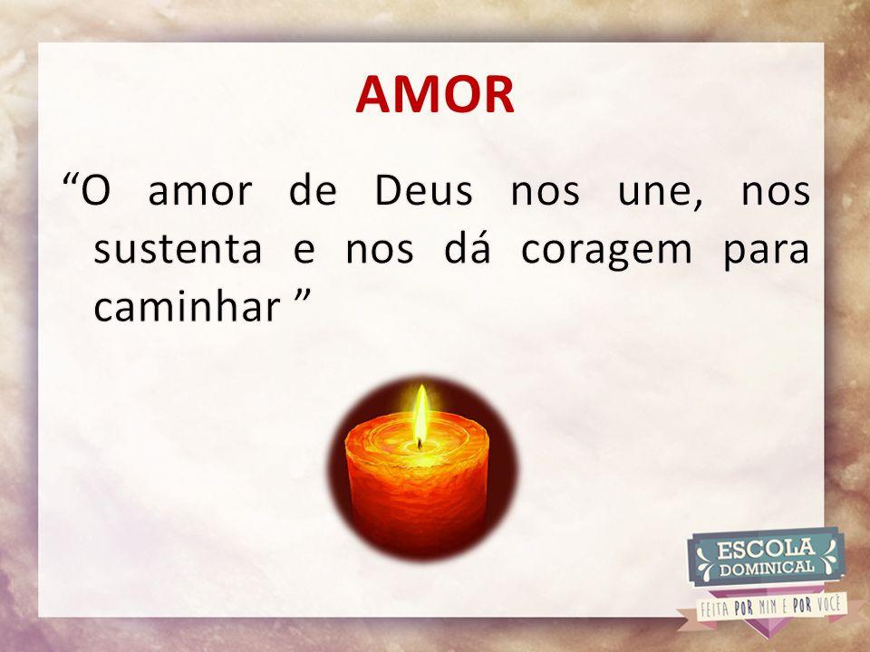 AMOR O amor de Deus nos une, nos sustenta e nos dá coragem para caminhar
