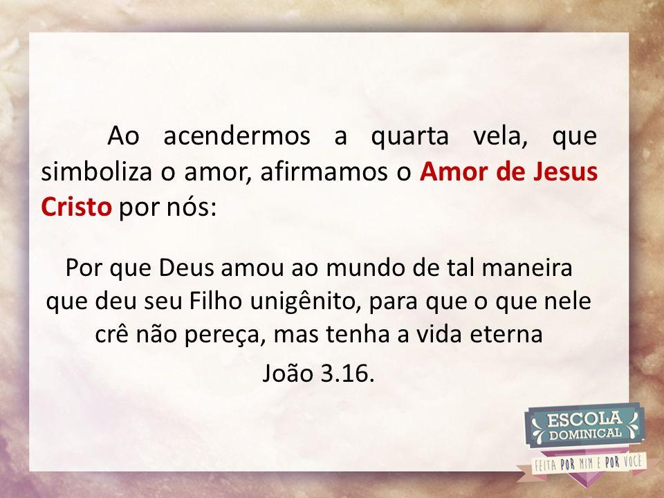 Ao acendermos a quarta vela, que simboliza o amor, afirmamos o Amor de Jesus Cristo por nós: