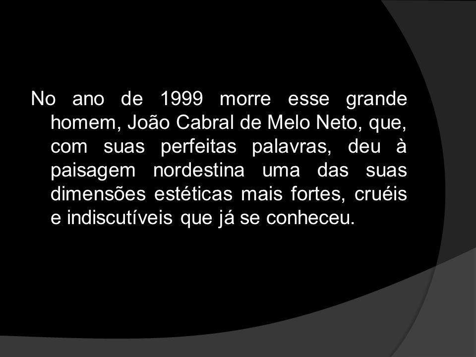 No ano de 1999 morre esse grande homem, João Cabral de Melo Neto, que, com suas perfeitas palavras, deu à paisagem nordestina uma das suas dimensões estéticas mais fortes, cruéis e indiscutíveis que já se conheceu.
