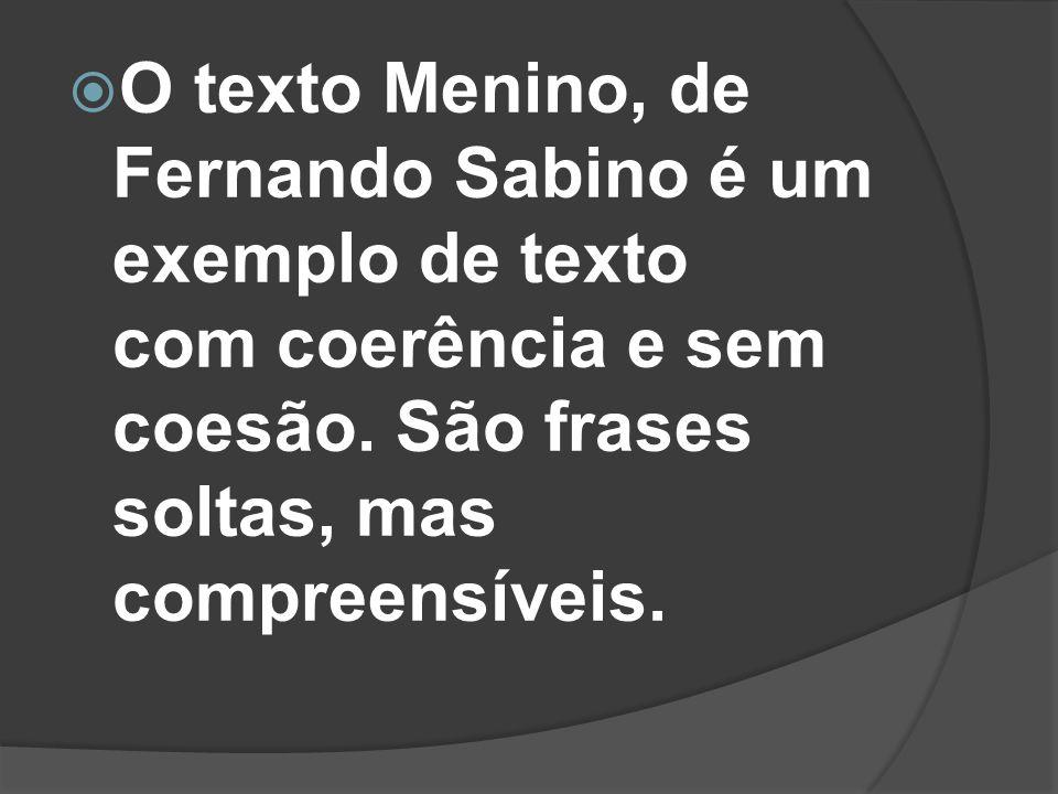 O texto Menino, de Fernando Sabino é um exemplo de texto com coerência e sem coesão.