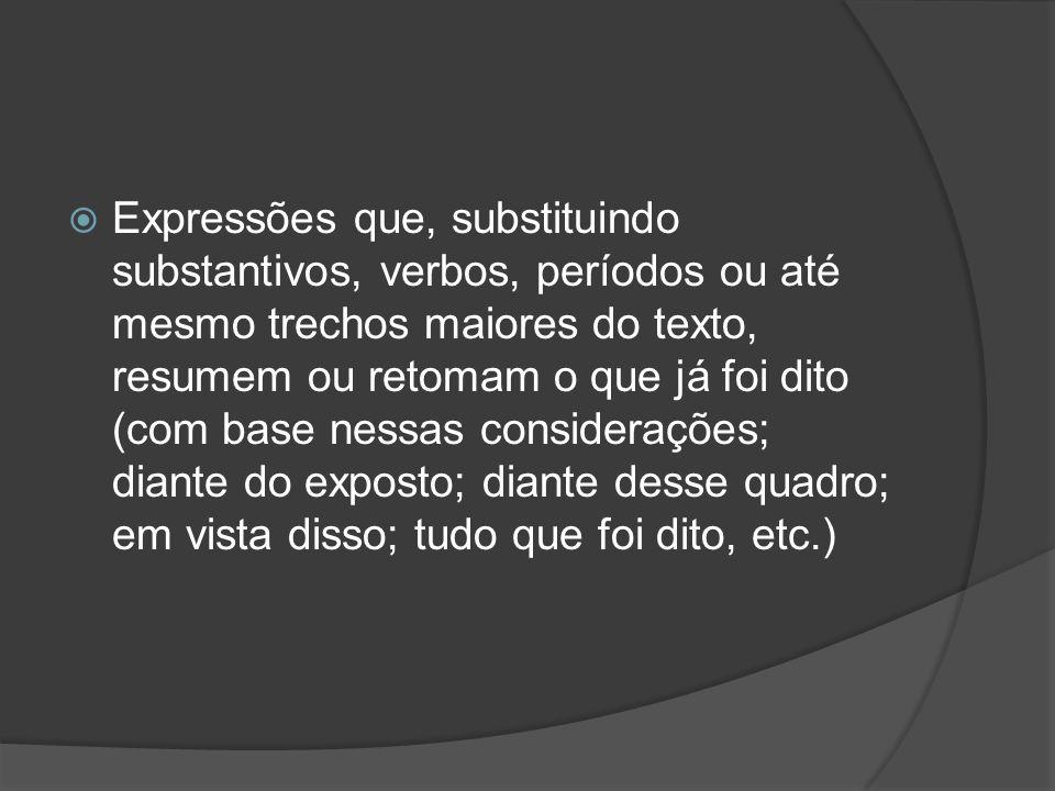 Expressões que, substituindo substantivos, verbos, períodos ou até mesmo trechos maiores do texto, resumem ou retomam o que já foi dito (com base nessas considerações; diante do exposto; diante desse quadro; em vista disso; tudo que foi dito, etc.)
