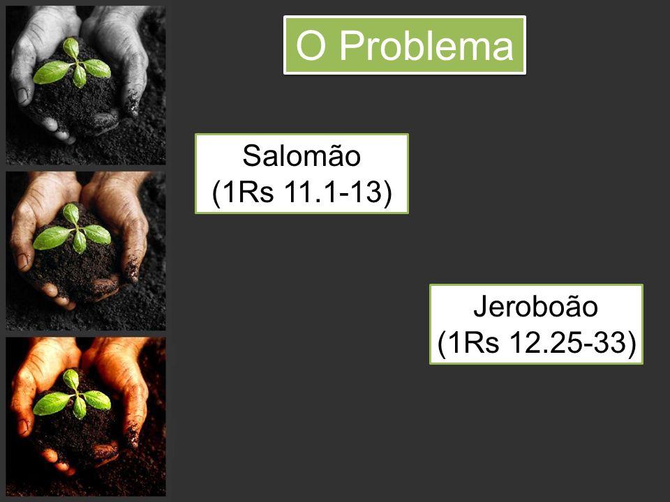 O Problema Salomão (1Rs 11.1-13) Jeroboão (1Rs 12.25-33)
