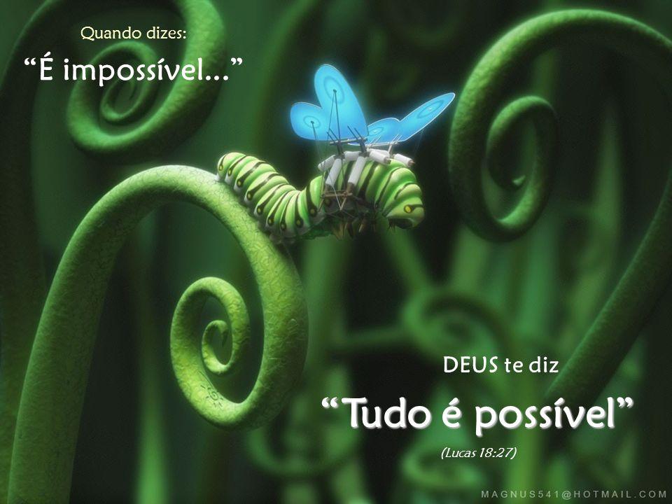 Tudo é possível É impossível... DEUS te diz Quando dizes: