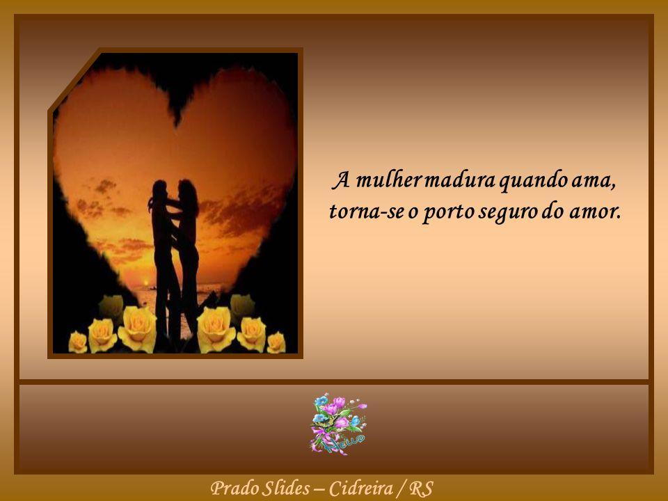 A mulher madura quando ama, torna-se o porto seguro do amor.