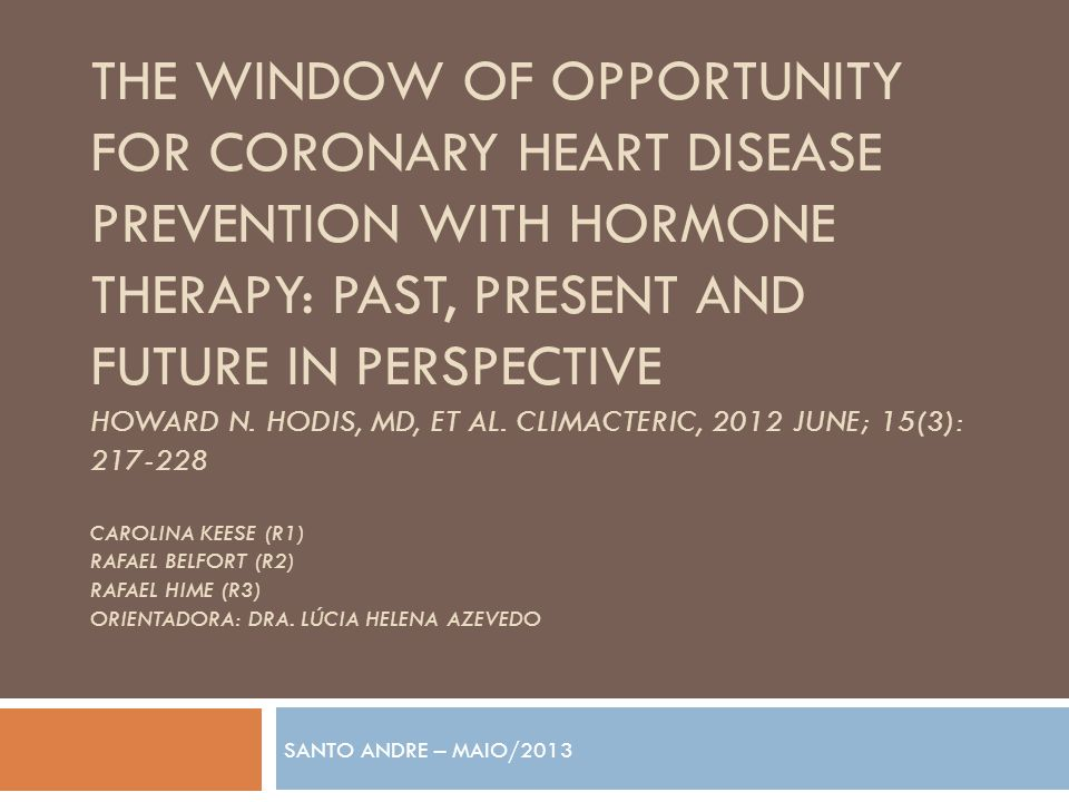 The window of opportunity for coronary heart disease prevention with hormone therapy: past, present and future in perspective Howard N. hodis, Md, et al. climacteric, 2012 June; 15(3): 217-228 Carolina Keese (r1) rafael Belfort (r2) rafael hime (r3) orientadora: Dra. Lúcia Helena azevedo