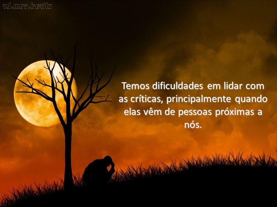 Temos dificuldades em lidar com as críticas, principalmente quando elas vêm de pessoas próximas a nós.