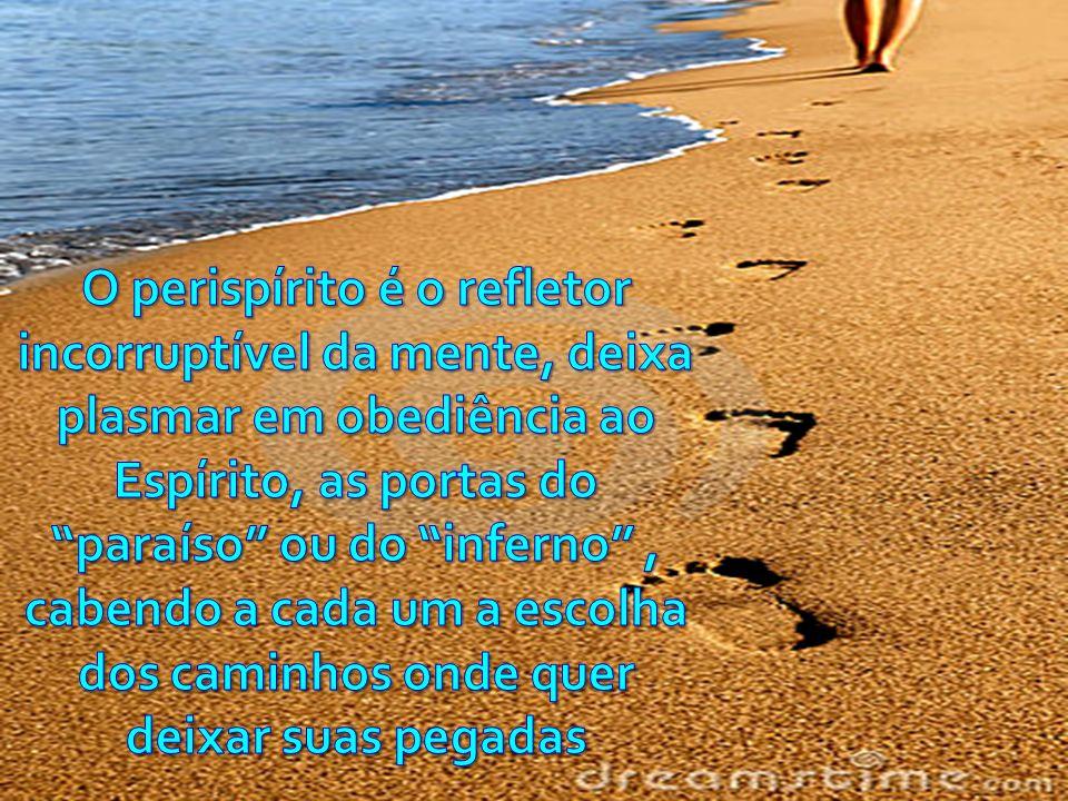 O perispírito é o refletor incorruptível da mente, deixa plasmar em obediência ao Espírito, as portas do paraíso ou do inferno , cabendo a cada um a escolha dos caminhos onde quer deixar suas pegadas
