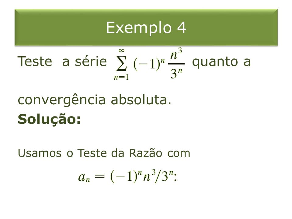 Exemplo 4 Teste a série quanto a convergência absoluta. Solução:
