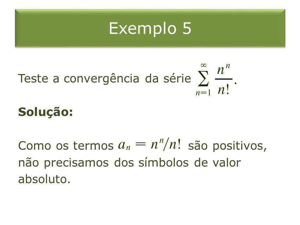 Exemplo 5 Teste a convergência da série Solução: Como os termos são positivos, não precisamos dos símbolos de valor absoluto.