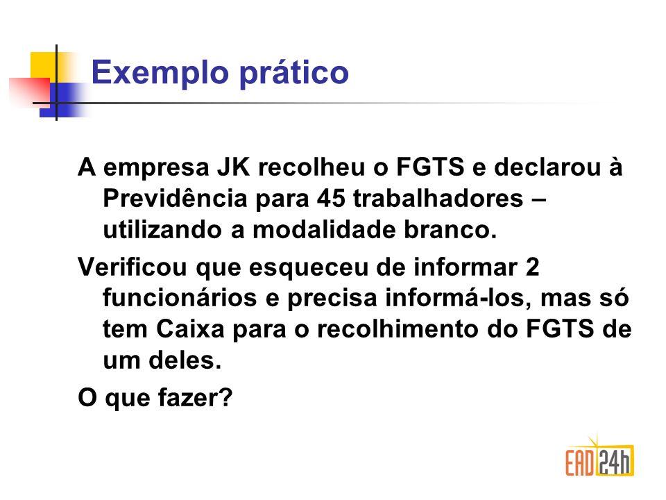 Exemplo prático A empresa JK recolheu o FGTS e declarou à Previdência para 45 trabalhadores – utilizando a modalidade branco.