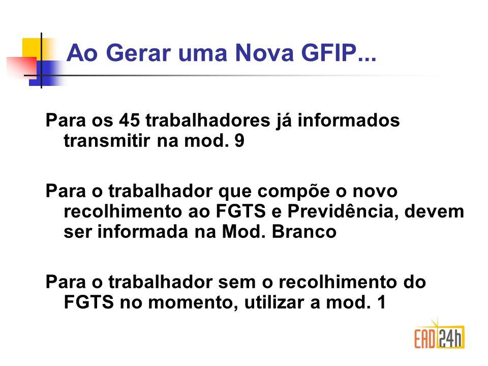Ao Gerar uma Nova GFIP... Para os 45 trabalhadores já informados transmitir na mod. 9.