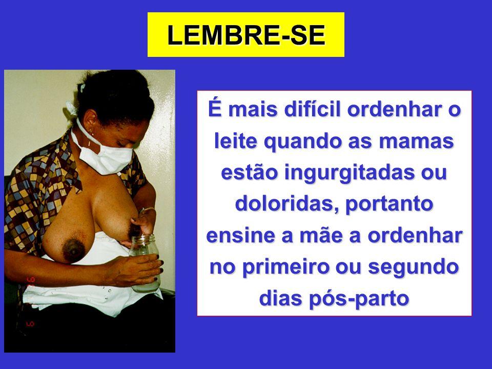 É mais difícil ordenhar o leite quando as mamas estão ingurgitadas ou doloridas, portanto ensine a mãe a ordenhar no primeiro ou segundo dias pós-parto