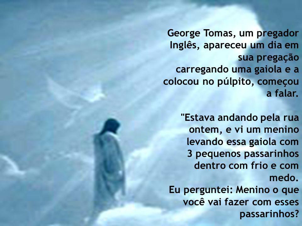 George Tomas, um pregador Inglês, apareceu um dia em sua pregação carregando uma gaiola e a colocou no púlpito, começou a falar.