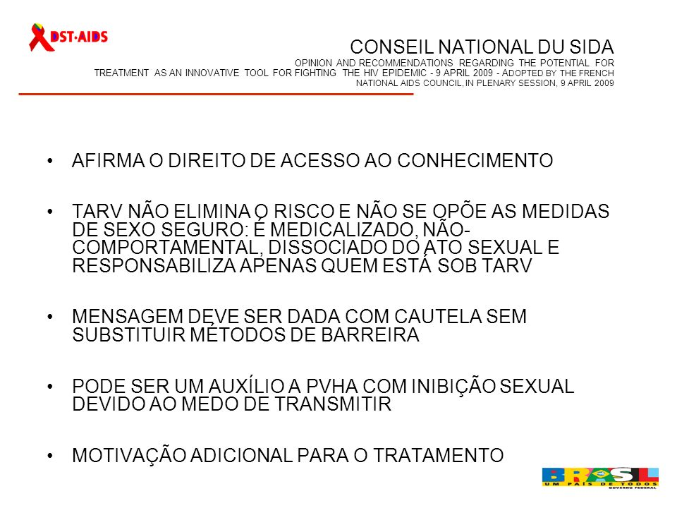 CONSEIL NATIONAL DU SIDA OPINION AND RECOMMENDATIONS REGARDING THE POTENTIAL FOR TREATMENT AS AN INNOVATIVE TOOL FOR FIGHTING THE HIV EPIDEMIC - 9 APRIL 2009 - ADOPTED BY THE FRENCH NATIONAL AIDS COUNCIL, IN PLENARY SESSION, 9 APRIL 2009